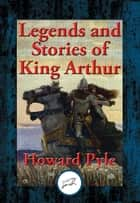 Legends and Stories of King Arthur - The Story of King Arthur and His Knights, The Story of The Champions of The Round Table, The Story of Sir Launcelot and His Companions, The Story of The Grail and The Passing of Arthur ebook by