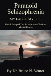 PARANOID SCHIZOPHRENIA My Label, My Life: - HOW I ESCAPED THE STRAITJACKET OF SERIOUS MENTAL ILLNESS ebook by Dr. Bruce Venter