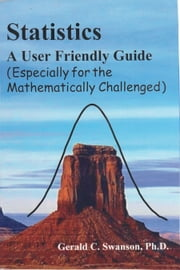 Statistics A User Friendly Guide (Especially for the Mathematically Challenged) ebook by Gerald Swanson, Ph.D.