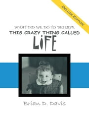 WHAT DID WE DO TO DESERVE THIS CRAZY THING CALLED LIFE ebook by Brian D. Davis