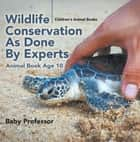 Wildlife Conservation As Done By Experts - Animal Book Age 10 | Children's Animal Books ebook by Baby Professor