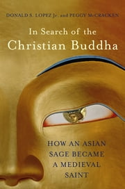 In Search of the Christian Buddha: How an Asian Sage Became a Medieval Saint ebook by Donald S. Lopez Jr.,Peggy McCracken