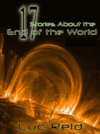 17 Stories About the End of the World ebook by Luc Reid