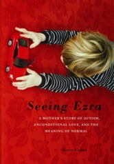 Seeing Ezra - A Mother's Story of Autism, Unconditional Love, and the Meaning of Normal ebook by Kerry Cohen