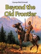 Beyond the Old Frontier ebook by George Bird Grinnell