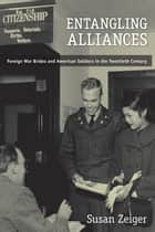 Entangling Alliances - Foreign War Brides and American Soldiers in the Twentieth Century ebook by Susan Zeiger
