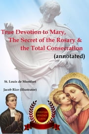 True Devotion to Mary, The Secret of the Rosary & the Total Consecration (Annotated) ebook by St. Louis de Montfort