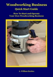 Woodworking Business Quick Start Guide ebook by A. William Benitez