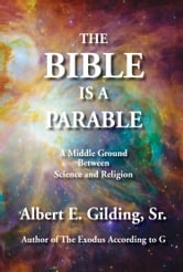 The Bible Is a Parable: A Middle Ground Between Science and Religion ebook by Albert E. Gilding, Sr.
