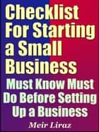 Checklist for Starting a Small Business: Must Know Must Do Before Setting Up a Business ebook by Meir Liraz