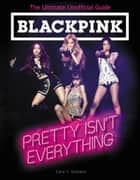 BLACKPINK: Pretty Isn't Everything (The Ultimate Unofficial Guide) ebook by Cara J. Stevens