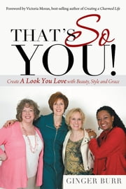 That's So You! - Create a Look You Love with Beauty, Style and Grace ebook by Ginger Burr