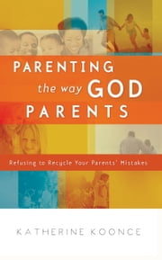 Parenting the Way God Parents - Refusing to Recycle Your Parents' Mistakes ebook by Katherine Koonce