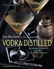 Vodka Distilled - The Modern Mixologist on Vodka and Vodka Cocktails ebook by Tony Abou-Ganim,Mary Elizabeth Faulkner,Dale DeGroff,Tim Turner