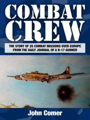 Combat Crew - The Story of 25 Combat Missions Over Europe From the Daily Journal of a B-17 Gunner ebook by John Comer