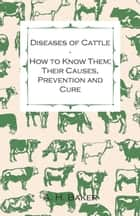 Diseases of Cattle - How to Know Them; Their Causes, Prevention and Cure - Containing Extracts from Livestock for the Farmer and Stock Owner ebook by A. H. Baker