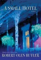 A Small Hotel - A Novel ebook by Robert Olen Butler