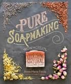 Pure Soapmaking - How to Create Nourishing, Natural Skin Care Soaps ebook by Anne-Marie Faiola
