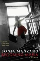 Becoming Maria: Love and Chaos in the South Bronx ebook by Sonia Manzano