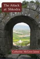 The Attack at Shkodra ebook by Catherine McGrew Jaime