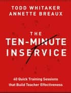 The Ten-Minute Inservice - 40 Quick Training Sessions that Build Teacher Effectiveness ebook by Todd Whitaker, Annette Breaux