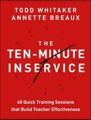 The Ten-Minute Inservice - 40 Quick Training Sessions that Build Teacher Effectiveness ebook by Todd Whitaker,Annette Breaux