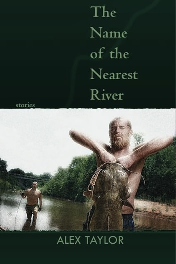 The Name of the Nearest River - Stories ebook by Alex Taylor