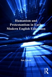 Humanism and Protestantism in Early Modern English Education ebook by Ian Green