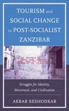 Tourism and Social Change in Post-Socialist Zanzibar - Struggles for Identity, Movement, and Civilization ebook by Akbar Keshodkar