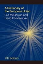 A Dictionary of the European Union ebook by Lee McGowan, David Phinnemore