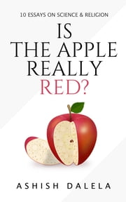 Is the Apple Really Red? - 10 Essays on Science and Religion ebook by Ashish Dalela