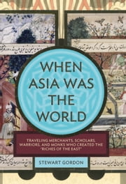 "When Asia Was the World - Traveling Merchants, Scholars, Warriors, and Monks Who Created the """"Riches of the """"East"""" ebook by Stewart Gordon"