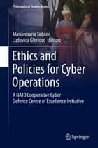 Ethics and Policies for Cyber Operations - A NATO Cooperative Cyber Defence Centre of Excellence Initiative ebook by Mariarosaria Taddeo, Ludovica Glorioso