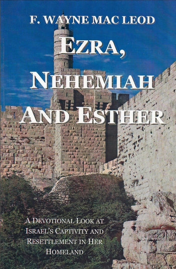 Ezra, Nehemiah and Esther - A Devotional Look at Israel's Captivity and Resettlement in Her Homeland ebook by F. Wayne Mac Leod