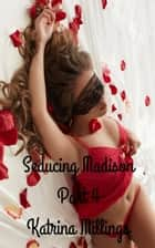 Seducing Madison Part 4 - Seducing Madison, #4 ebook by Katrina Millings