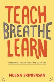 Teach, Breathe, Learn - Mindfulness in and out of the Classroom ebook by Meena Srinivasan