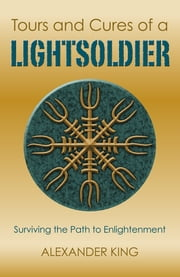 Tours and Cures of a Lightsoldier - Surviving the Path to Enlightenment ebook by Alexander King