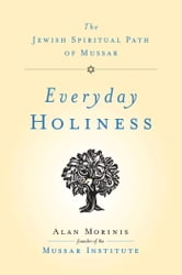 Everyday Holiness - The Jewish Spiritual Path of Mussar ebook by Alan Morinis