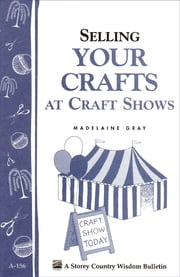 Selling Your Crafts at Craft Shows - Storey's Country Wisdom Bulletin A-156 ebook by Kobo.Web.Store.Products.Fields.ContributorFieldViewModel