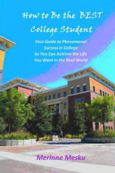 How to Be the Best College Student - Your Guide to Phenomenal Success in College So You Can Achieve the Life You Want in the Real World ebook by Merinne Mesku