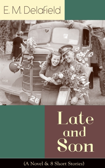 Late and Soon (A Novel & 8 Short Stories) - From the Renowned Author of The Diary of a Provincial Lady and The Way Things Are, Including The Bond of Union, Lost in Transmission & Time Work Wonders ebook by E. M. Delafield