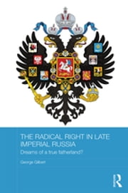 The Radical Right in Late Imperial Russia - Dreams of a True Fatherland? ebook by George Gilbert