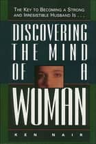 Discovering the Mind of a Woman - The Key to Becoming a Strong and Irresistable Husband is... ebook by Ken Nair