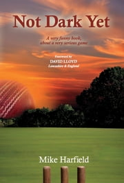 Not Dark Yet - A very funny book about a very serious game ebook by Mike Harfield,David Lloyd