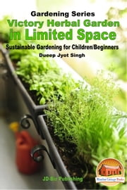 Victory Herbal Garden in Your Limited Space: Sustainable Gardening for Children/Beginners ebook by Dueep Jyot Singh