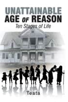 Unattainable Age of Reason - Ten Stages of Life ebook by Teata