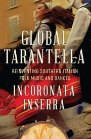 Global Tarantella - Reinventing Southern Italian Folk Music and Dances ebook by Incoronata Inserra
