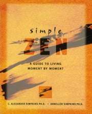 Simple Zen - A Guide to Living Moment by Moment ebook by Ph.D. C. Alexander Simpkins , Ph.D.,Annellen M. Simpkins, Ph.D.