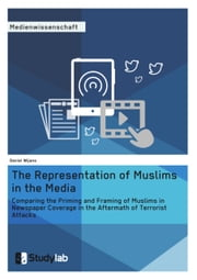 The Representation of Muslims in the Media - Comparing the Priming and Framing of Muslims in Newspaper Coverage in the Aftermath of Terrorist Attacks ebook by Daniel Wijnans
