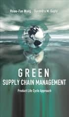 Green Supply Chain Management: Product Life Cycle Approach ebook by Hsiao-Fan Wang, Surendra M. Gupta